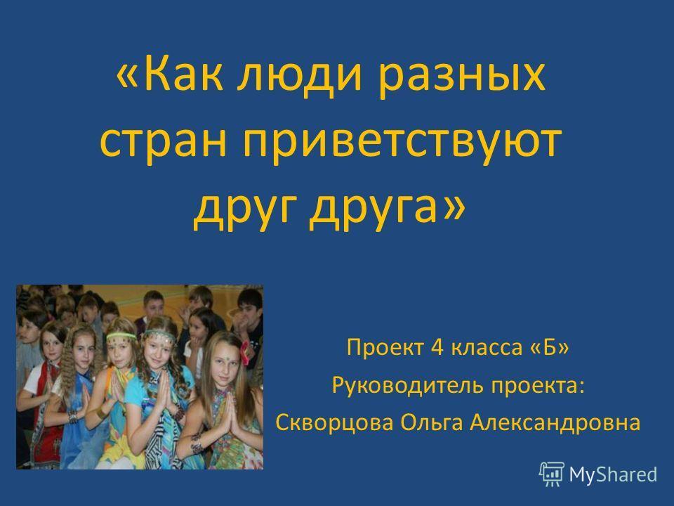 «Как люди разных стран приветствуют друг друга» Проект 4 класса «Б» Руководитель проекта: Скворцова Ольга Александровна
