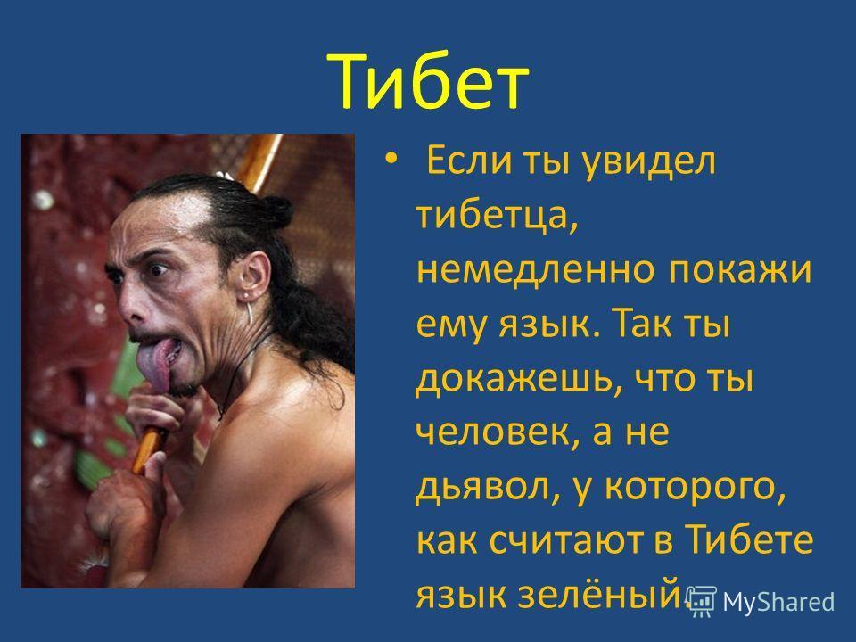Тибет Если ты увидел тибетца, немедленно покажи ему язык. Так ты докажешь, что ты человек, а не дьявол, у которого, как считают в Тибете язык зелёный.