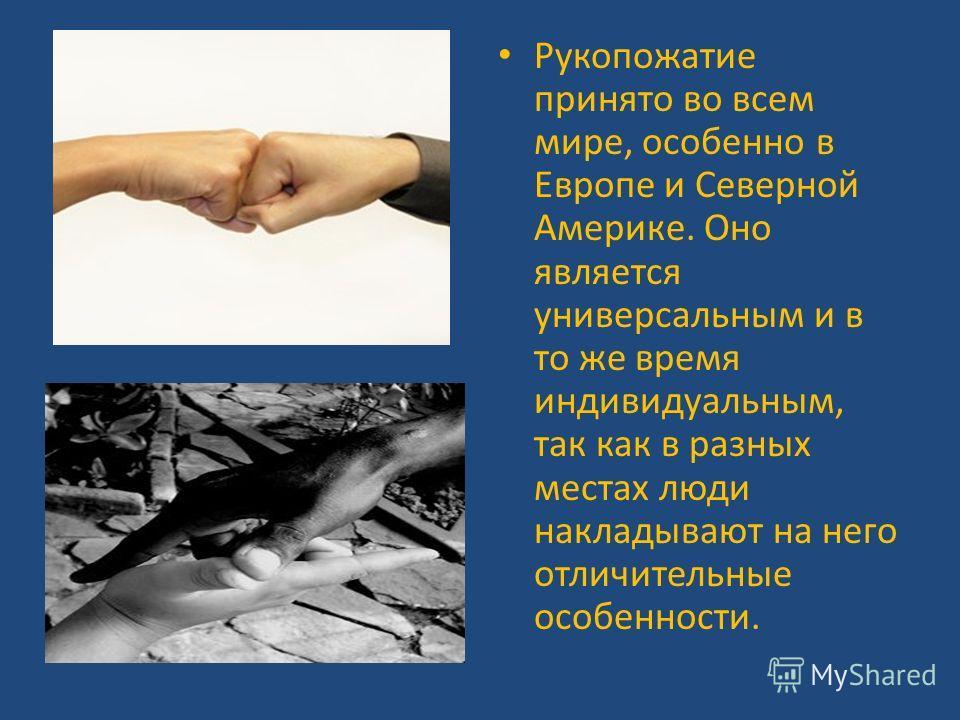 Рукопожатие принято во всем мире, особенно в Европе и Северной Америке. Оно является универсальным и в то же время индивидуальным, так как в разных местах люди накладывают на него отличительные особенности.