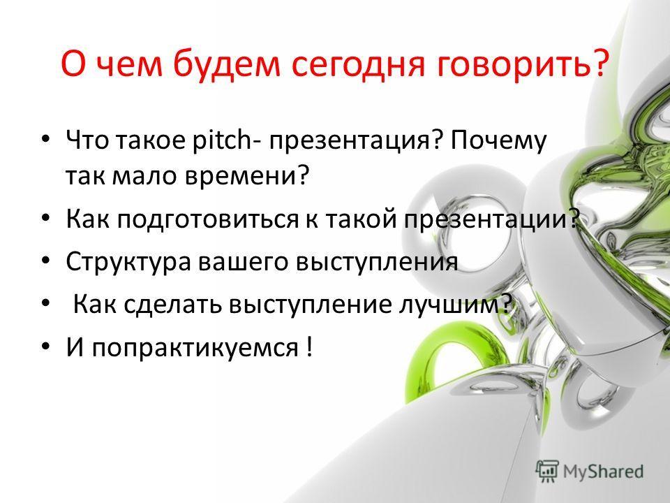 О чем будем сегодня говорить? Что такое pitch- презентация? Почему так мало времени? Как подготовиться к такой презентации? Структура вашего выступления Как сделать выступление лучшим? И попрактикуемся !