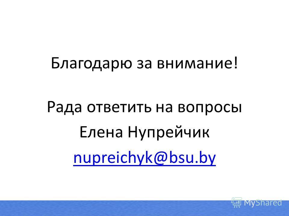 Благодарю за внимание! Рада ответить на вопросы Елена Нупрейчик nupreichyk@bsu.by