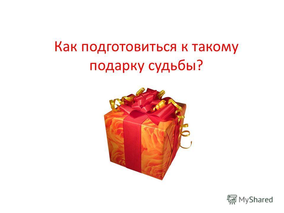 Как подготовиться к такому подарку судьбы?