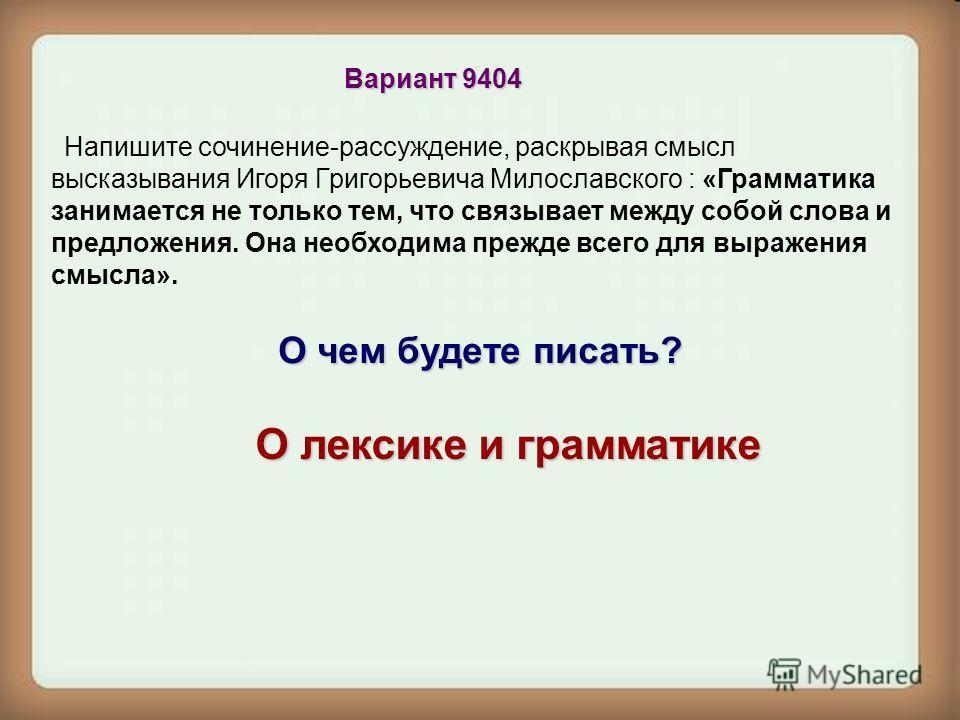 Вариант 9404 Напишите сочинение-рассуждение, раскрывая смысл высказывания Игоря Григорьевича Милославского : «Грамматика занимается не только тем, что связывает между собой слова и предложения. Она необходима прежде всего для выражения смысла». О чем