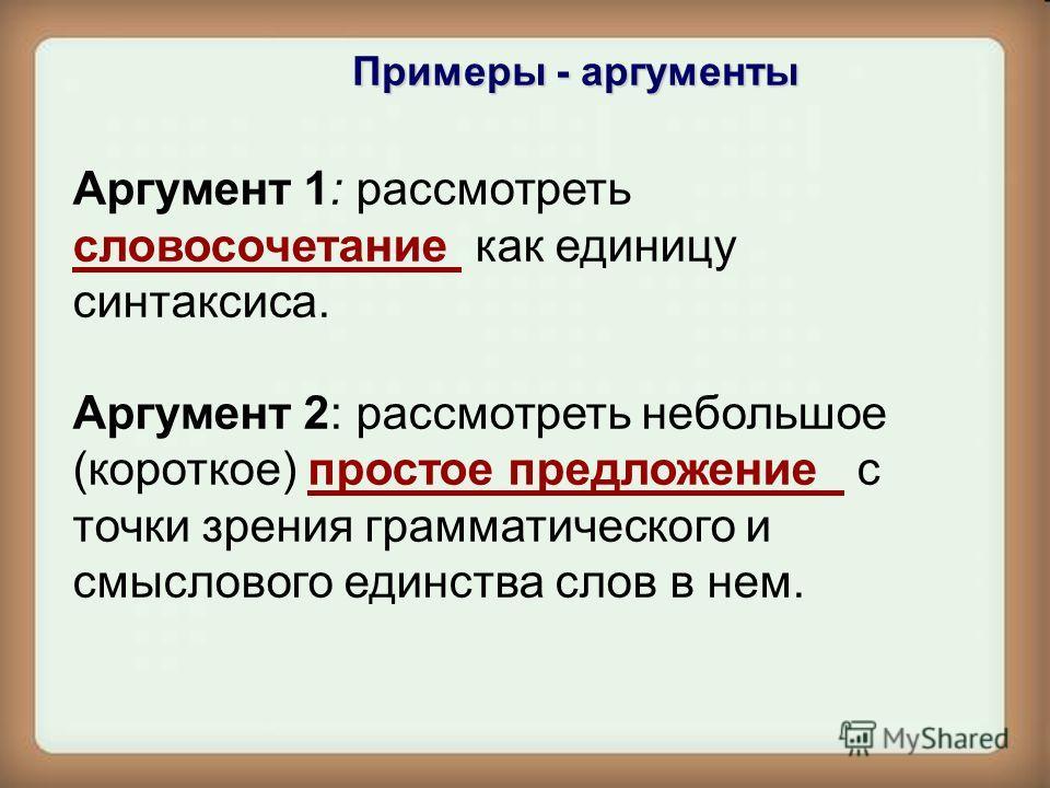 Примеры - аргументы Аргумент 1: рассмотреть словосочетание как единицу синтаксиса. Аргумент 2: рассмотреть небольшое (короткое) простое предложение с точки зрения грамматического и смыслового единства слов в нем.