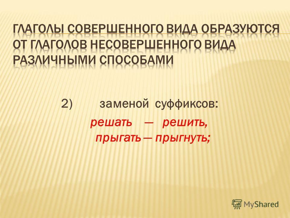 2)заменой суффиксов: решать решить, прыгать прыгнуть;
