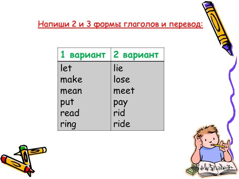 Напиши 2 и 3 формы глаголов и перевод: 1 вариант2 вариант let make mean put read ring lie lose meet pay rid ride