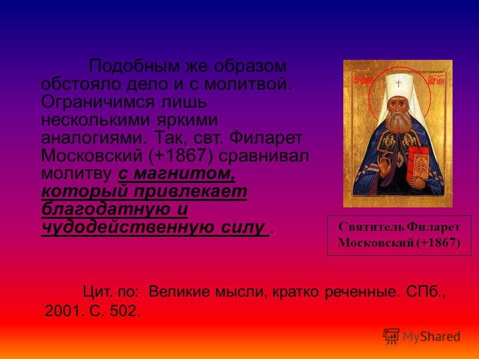 Святитель Филарет Московский (+1867) Подобным же образом обстояло дело и с молитвой. Ограничимся лишь несколькими яркими аналогиями. Так, свт. Филарет Московский (+1867) сравнивал молитву с магнитом, который привлекает благодатную и чудодейственную с
