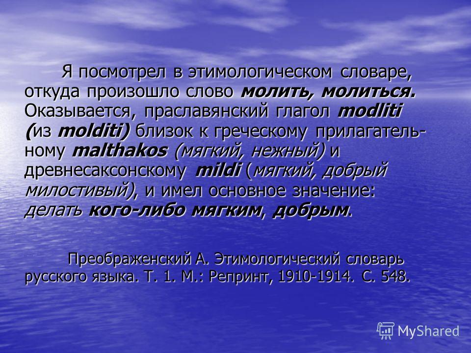 Я посмотрел в этимологическом словаре, откуда произошло слово молить, молиться. Оказывается, праславянский глагол modliti (из molditi) близок к греческому прилагатель- ному malthakos (мягкий, нежный) и древнесаксонскому mildi (мягкий, добрый милостив