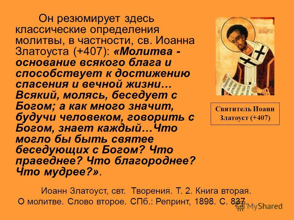 Он резюмирует здесь классические определения молитвы, в частности, св. Иоанна Златоуста (+407): «Молитва - основание всякого блага и способствует к достижению спасения и вечной жизни… Всякий, молясь, беседует с Богом; а как много значит, будучи челов