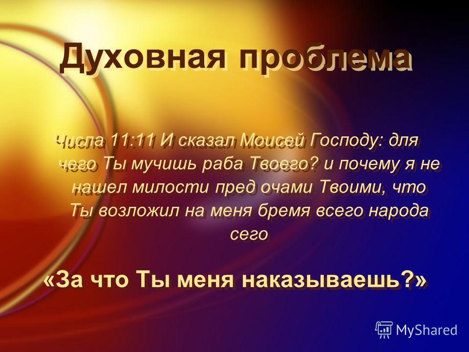 Духовная проблема Числа 11:11 И сказал Моисей Господу: для чего Ты мучишь раба Твоего? и почему я не нашел милости пред очами Твоими, что Ты возложил на меня бремя всего народа сего «За что Ты меня наказываешь?» Числа 11:11 И сказал Моисей Господу: д