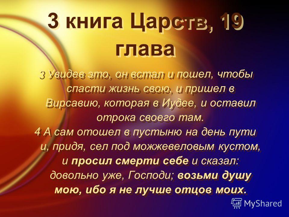 3 книга Царств, 19 глава 3 Увидев это, он встал и пошел, чтобы спасти жизнь свою, и пришел в Вирсавию, которая в Иудее, и оставил отрока своего там. 4 А сам отошел в пустыню на день пути и, придя, сел под можжевеловым кустом, и просил смерти себе и с