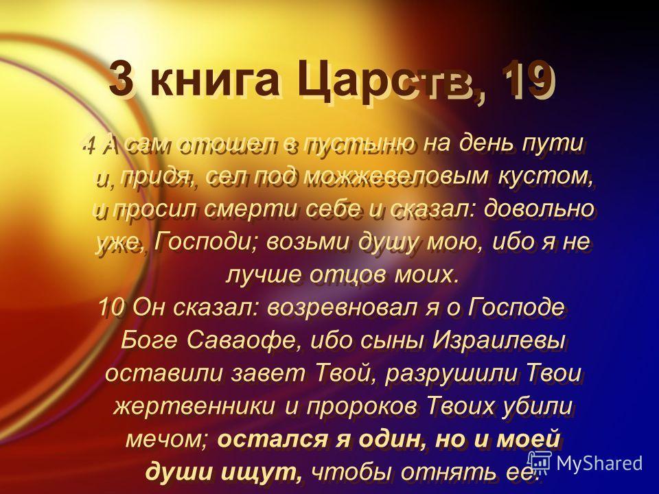 3 книга Царств, 19 4 А сам отошел в пустыню на день пути и, придя, сел под можжевеловым кустом, и просил смерти себе и сказал: довольно уже, Господи; возьми душу мою, ибо я не лучше отцов моих. 10 Он сказал: возревновал я о Господе Боге Саваофе, ибо