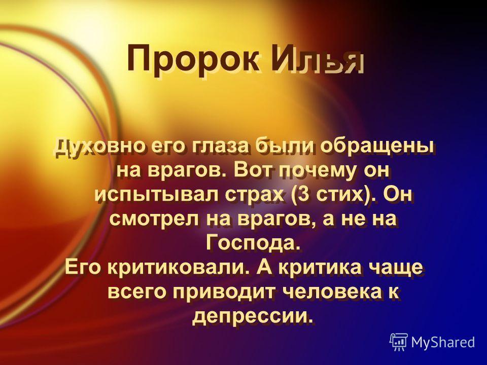 Пророк Илья Духовно его глаза были обращены на врагов. Вот почему он испытывал страх (3 стих). Он смотрел на врагов, а не на Господа. Его критиковали. А критика чаще всего приводит человека к депрессии. Духовно его глаза были обращены на врагов. Вот