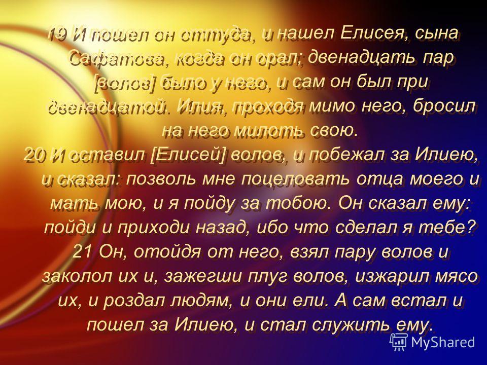 19 И пошел он оттуда, и нашел Елисея, сына Сафатова, когда он орал; двенадцать пар [волов] было у него, и сам он был при двенадцатой. Илия, проходя мимо него, бросил на него милоть свою. 20 И оставил [Елисей] волов, и побежал за Илиею, и сказал: позв