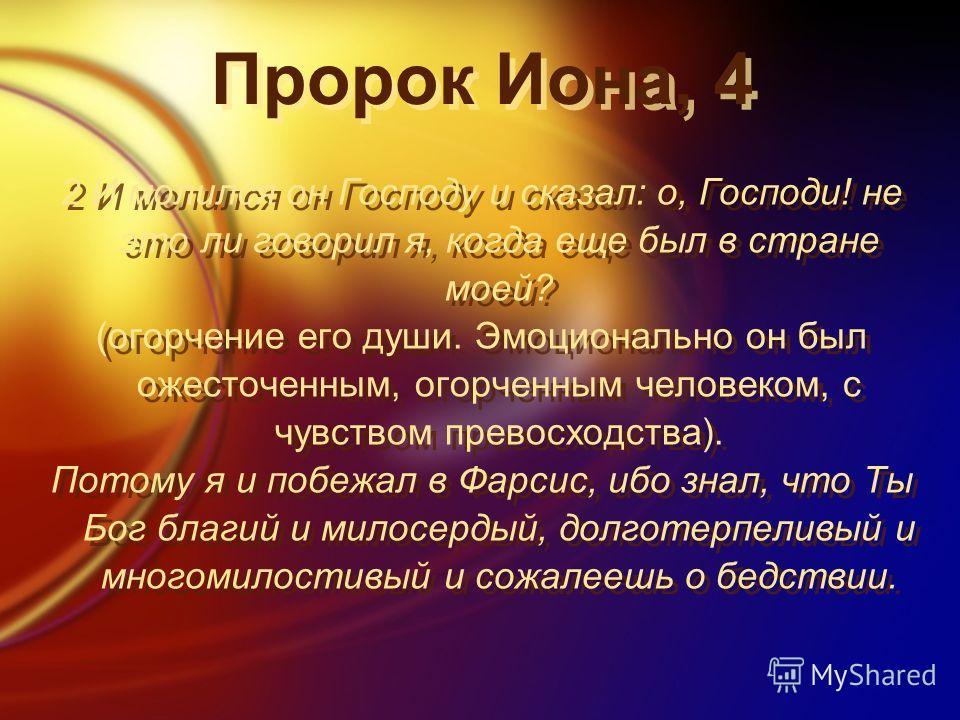 Пророк Иона, 4 2 И молился он Господу и сказал: о, Господи! не это ли говорил я, когда еще был в стране моей? (огорчение его души. Эмоционально он был ожесточенным, огорченным человеком, с чувством превосходства). Потому я и побежал в Фарсис, ибо зна