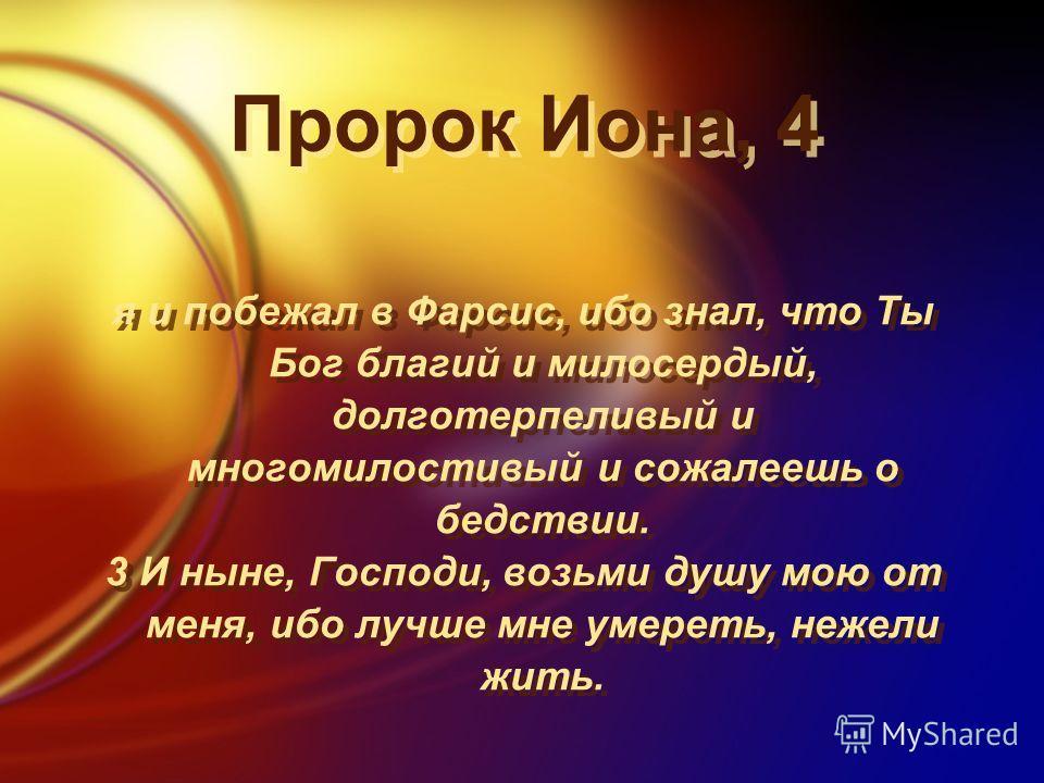 Пророк Иона, 4 я и побежал в Фарсис, ибо знал, что Ты Бог благий и милосердый, долготерпеливый и многомилостивый и сожалеешь о бедствии. 3 И ныне, Господи, возьми душу мою от меня, ибо лучше мне умереть, нежели жить. я и побежал в Фарсис, ибо знал, ч