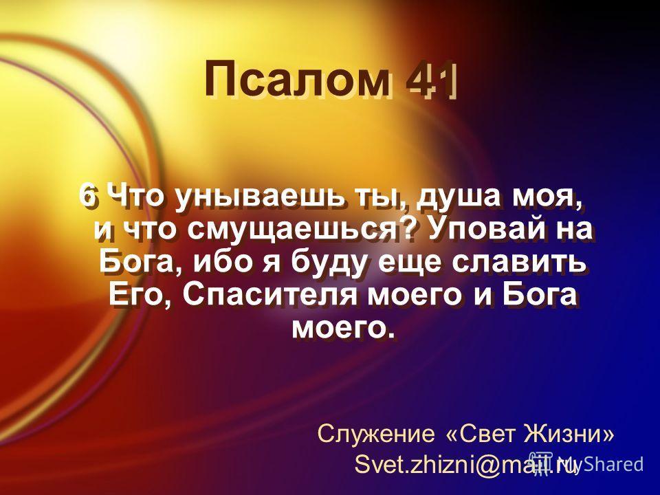 Псалом 41 6 Что унываешь ты, душа моя, и что смущаешься? Уповай на Бога, ибо я буду еще славить Его, Спасителя моего и Бога моего. Служение «Свет Жизни» Svet.zhizni@mail.ru