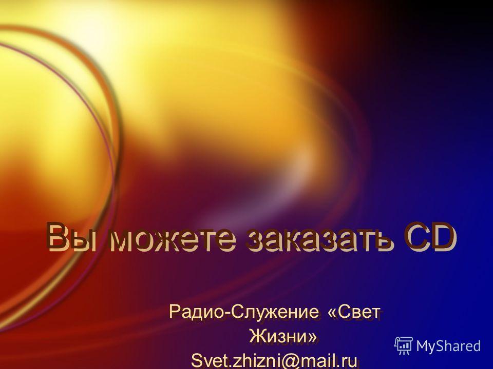 Вы можете заказать CD Радио-Служение «Свет Жизни» Svet.zhizni@mail.ru Радио-Служение «Свет Жизни» Svet.zhizni@mail.ru