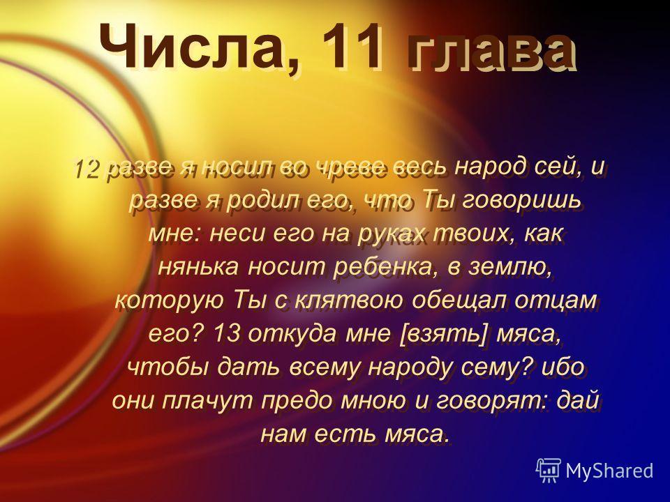 Числа, 11 глава 12 разве я носил во чреве весь народ сей, и разве я родил его, что Ты говоришь мне: неси его на руках твоих, как нянька носит ребенка, в землю, которую Ты с клятвою обещал отцам его? 13 откуда мне [взять] мяса, чтобы дать всему народу