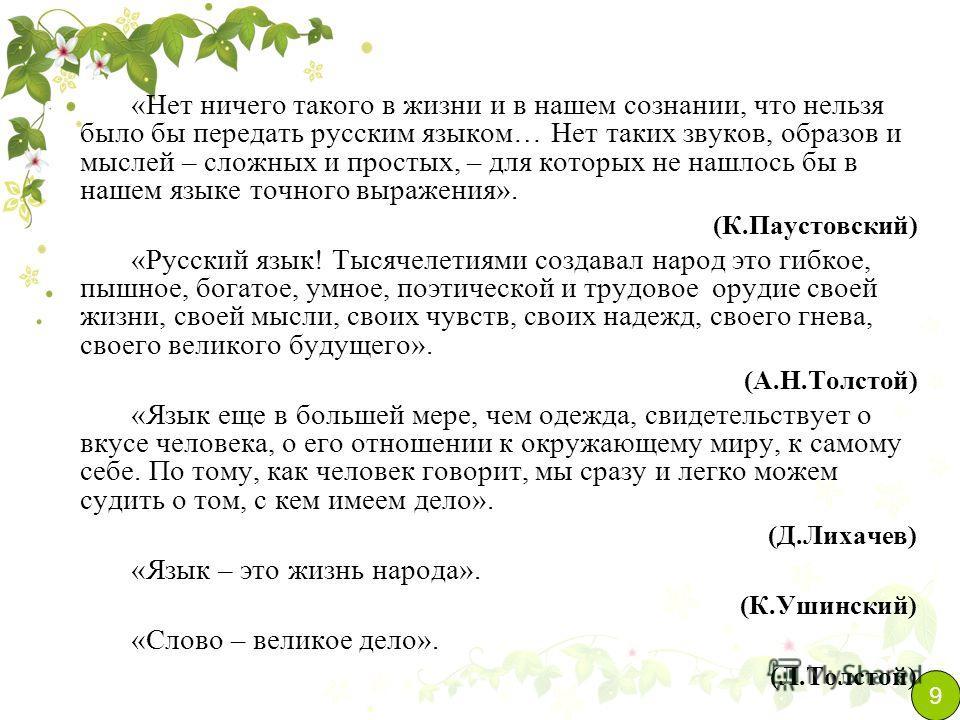 «Нет ничего такого в жизни и в нашем сознании, что нельзя было бы передать русским языком… Нет таких звуков, образов и мыслей – сложных и простых, – для которых не нашлось бы в нашем языке точного выражения». (К.Паустовский) «Русский язык! Тысячелети