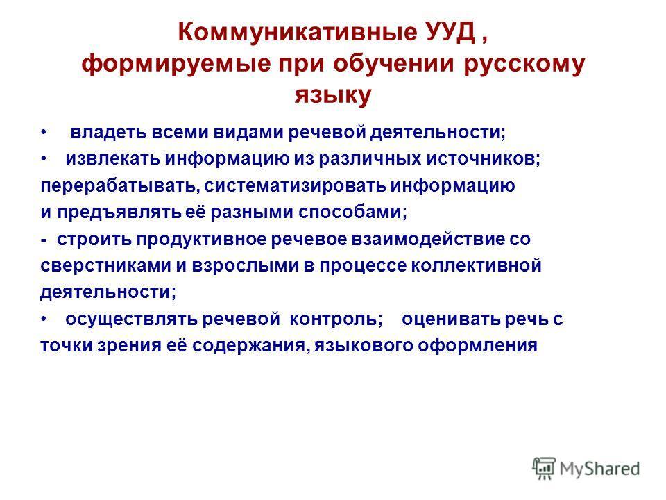 Коммуникативные УУД, формируемые при обучении русскому языку владеть всеми видами речевой деятельности; извлекать информацию из различных источников; перерабатывать, систематизировать информацию и предъявлять её разными способами; - строить продуктив