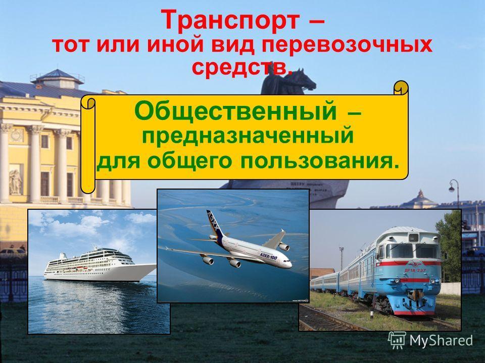 Транспорт – тот или иной вид перевозочных средств. Общественный – предназначенный для общего пользования.
