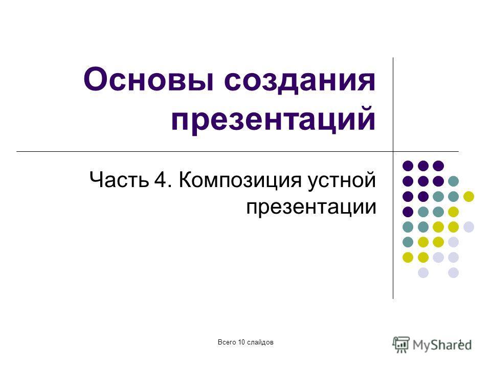 Всего 10 слайдов1 Основы создания презентаций Часть 4. Композиция устной презентации