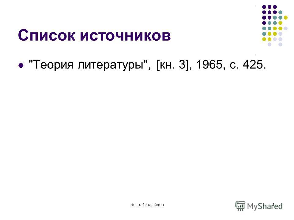 Всего 10 слайдов10 Список источников Теория литературы, [кн. 3], 1965, с. 425.