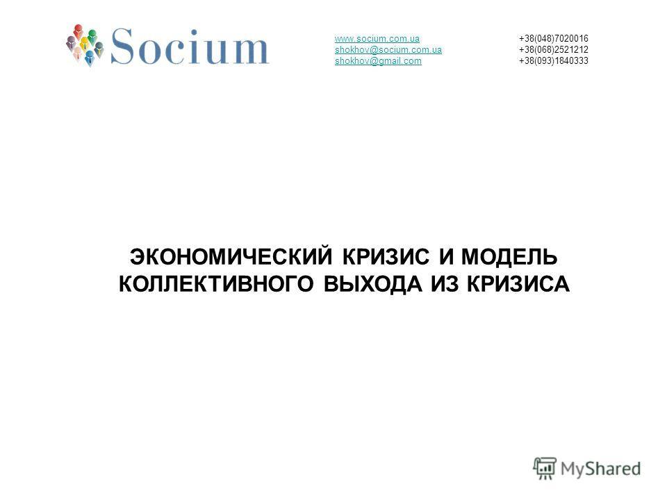 www.socium.com.ua shokhov@socium.com.ua shokhov@gmail.com +38(048)7020016 +38(068)2521212 +38(093)1840333 ЭКОНОМИЧЕСКИЙ КРИЗИС И МОДЕЛЬ КОЛЛЕКТИВНОГО ВЫХОДА ИЗ КРИЗИСА