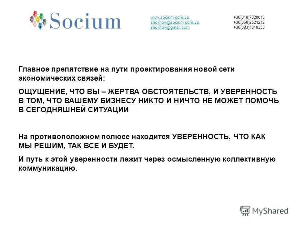 www.socium.com.ua shokhov@socium.com.ua shokhov@gmail.com +38(048)7020016 +38(068)2521212 +38(093)1840333 Главное препятствие на пути проектирования новой сети экономических связей: ОЩУЩЕНИЕ, ЧТО ВЫ – ЖЕРТВА ОБСТОЯТЕЛЬСТВ, И УВЕРЕННОСТЬ В ТОМ, ЧТО ВА