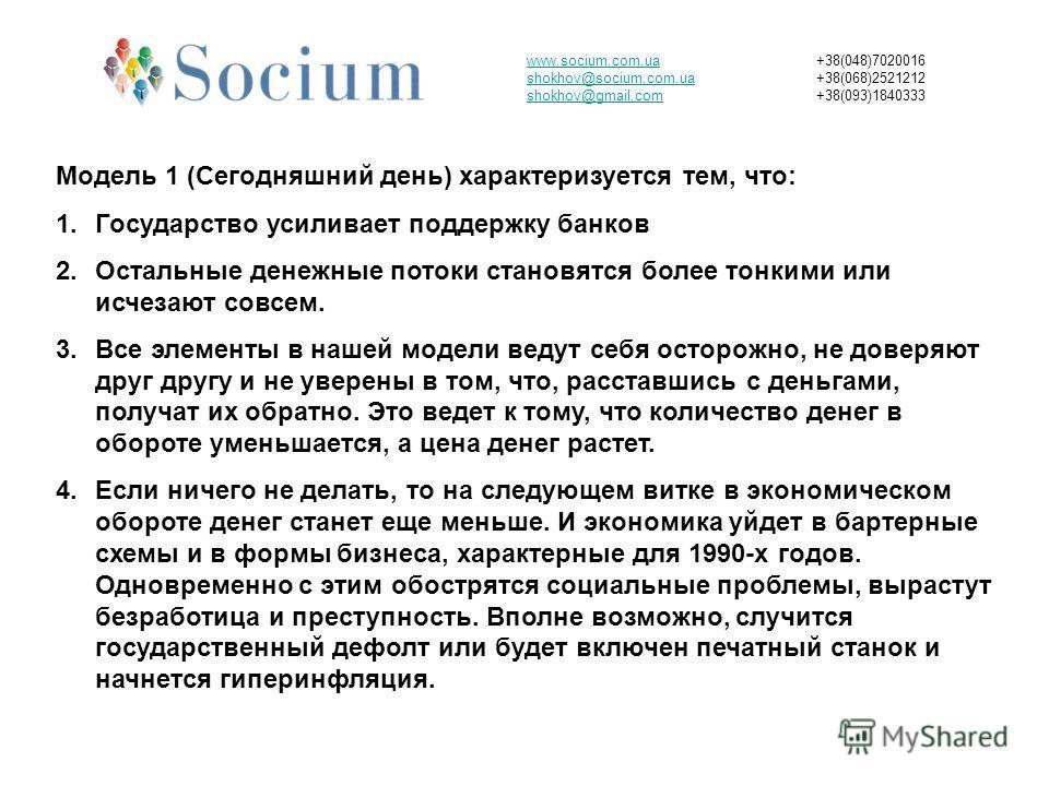 www.socium.com.ua shokhov@socium.com.ua shokhov@gmail.com +38(048)7020016 +38(068)2521212 +38(093)1840333 Модель 1 (Сегодняшний день) характеризуется тем, что: 1.Государство усиливает поддержку банков 2.Остальные денежные потоки становятся более тонк