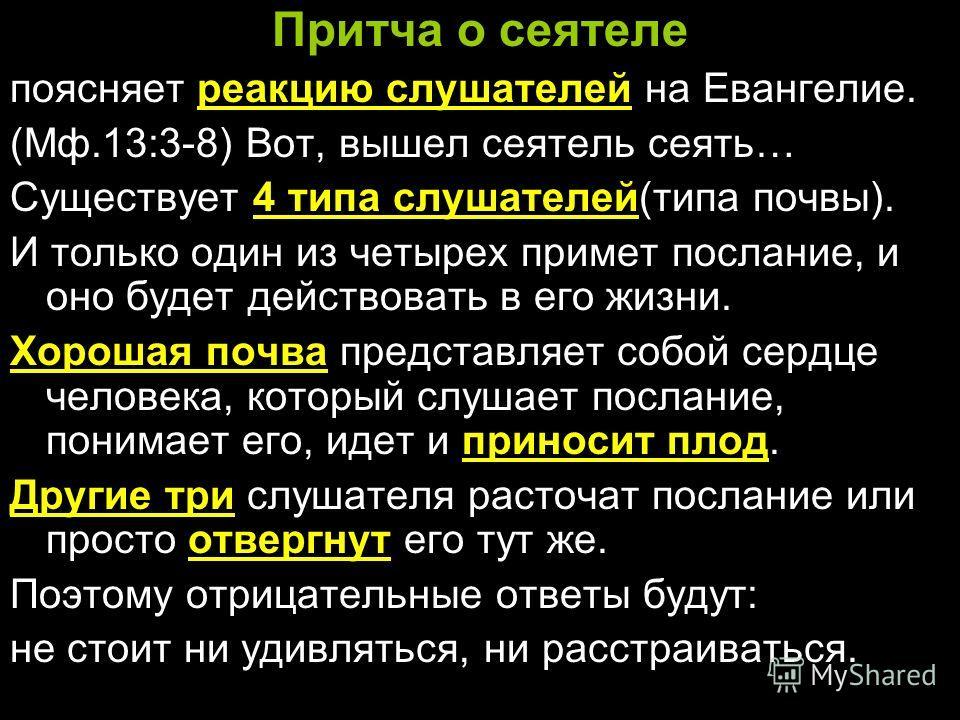 Притча о сеятеле поясняет реакцию слушателей на Евангелие. (Мф.13:3-8) Вот, вышел сеятель сеять… Существует 4 типа слушателей(типа почвы). И только один из четырех примет послание, и оно будет действовать в его жизни. Хорошая почва представляет собой