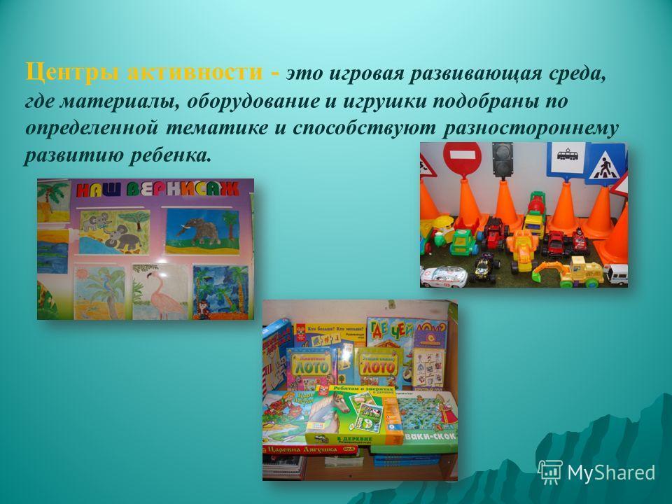 Центры активности - это игровая развивающая среда, где материалы, оборудование и игрушки подобраны по определенной тематике и способствуют разностороннему развитию ребенка.