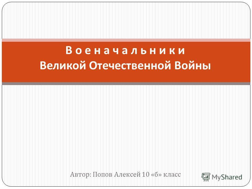 Автор : Попов Алексей 10 « б » класс В о е н а ч а л ь н и к и Великой Отечественной Войны