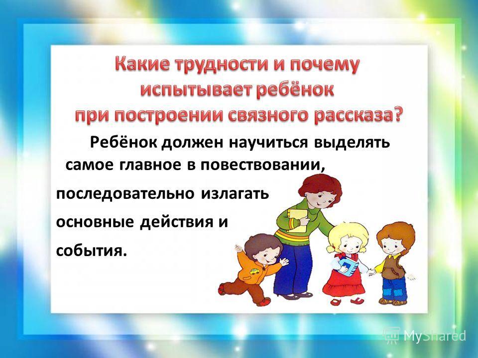 Ребёнок должен научиться выделять самое главное в повествовании, последовательно излагать основные действия и события.