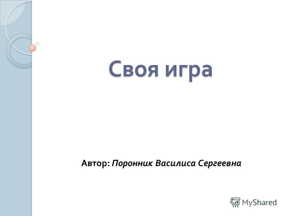 Своя игра Автор : Поронник Василиса Сергеевна