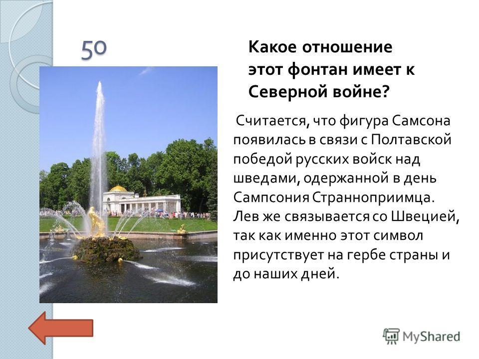 50 Какое отношение этот фонтан имеет к Северной войне ? Считается, что фигура Самсона появилась в связи с Полтавской победой русских войск над шведами, одержанной в день Сампсония Странноприимца. Лев же связывается со Швецией, так как именно этот сим