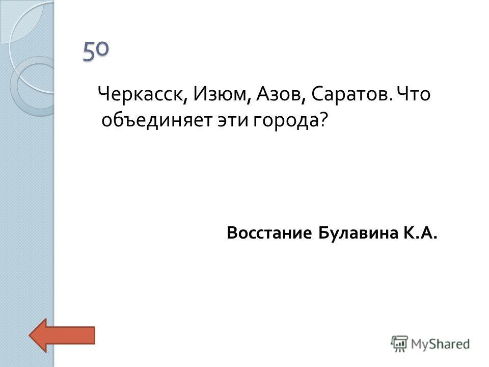 50 Черкасск, Изюм, Азов, Саратов. Что объединяет эти города ? Восстание Булавина К. А.