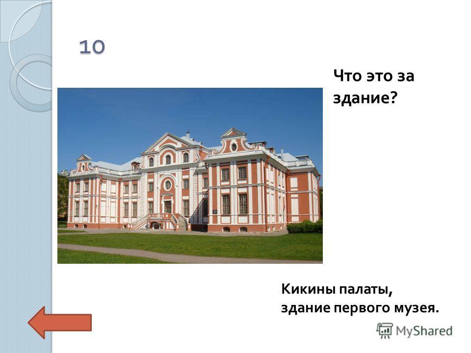 10 Что это за здание ? Кикины палаты, здание первого музея.