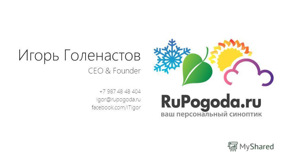 Игорь Голенастов CEO & Founder +7 987 48 48 404 igor@rupogoda.ru facebook.com/ITigor