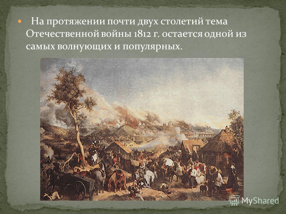 На протяжении почти двух столетий тема Отечественной войны 1812 г. остается одной из самых волнующих и популярных.