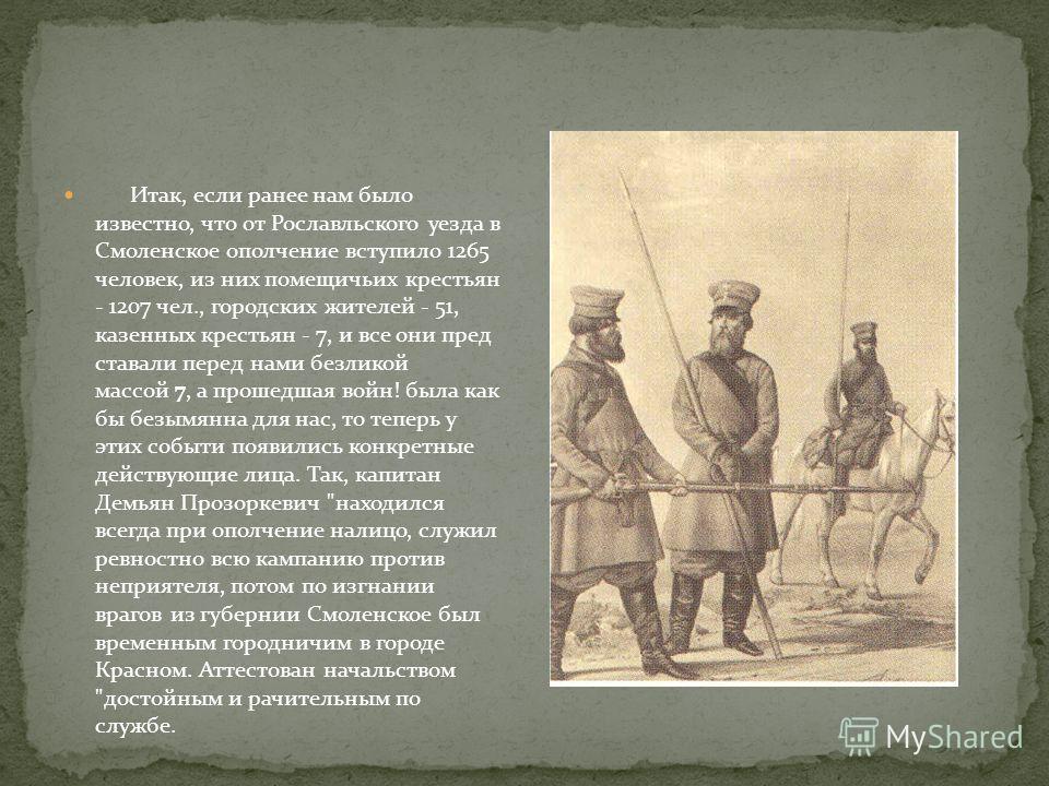 Итак, если ранее нам было известно, что от Рославльского уезда в Смоленское ополчение вступило 1265 человек, из них помещичьих крестьян - 1207 чел., городских жителей - 51, казенных крестьян - 7, и все они пред ставали перед нами безликой массой 7, а
