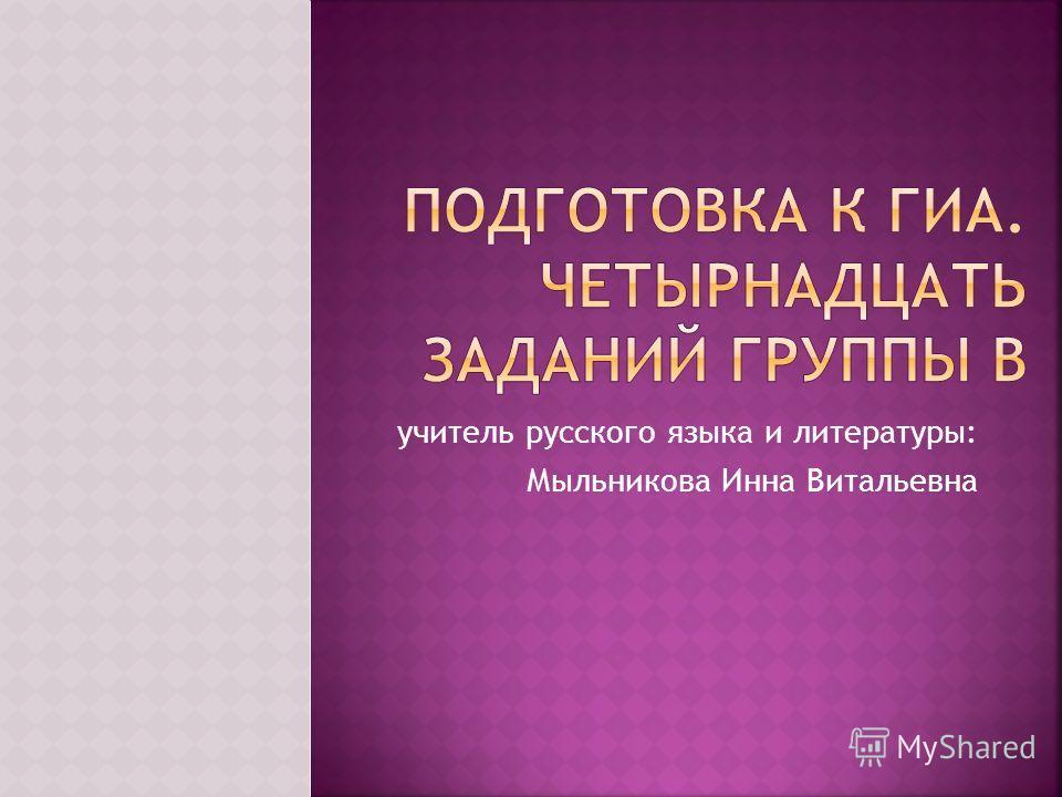 учитель русского языка и литературы: Мыльникова Инна Витальевна