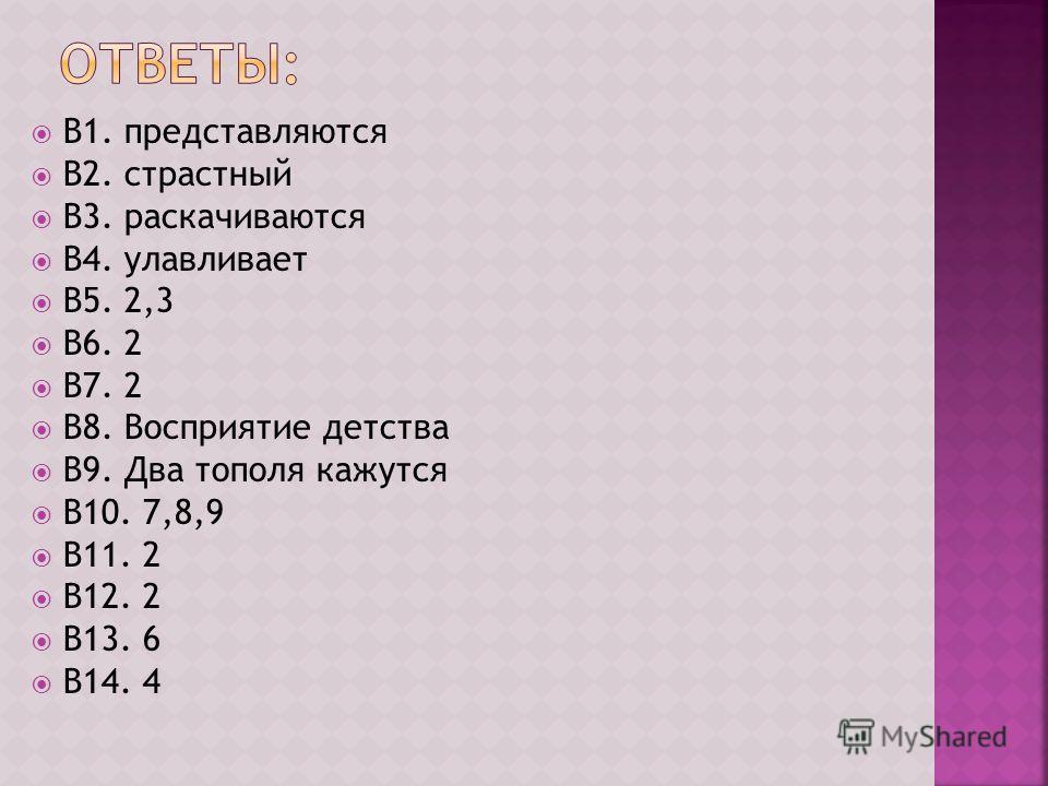 В1. представляются В2. страстный В3. раскачиваются В4. улавливает В5. 2,3 В6. 2 В7. 2 В8. Восприятие детства В9. Два тополя кажутся В10. 7,8,9 В11. 2 В12. 2 В13. 6 В14. 4