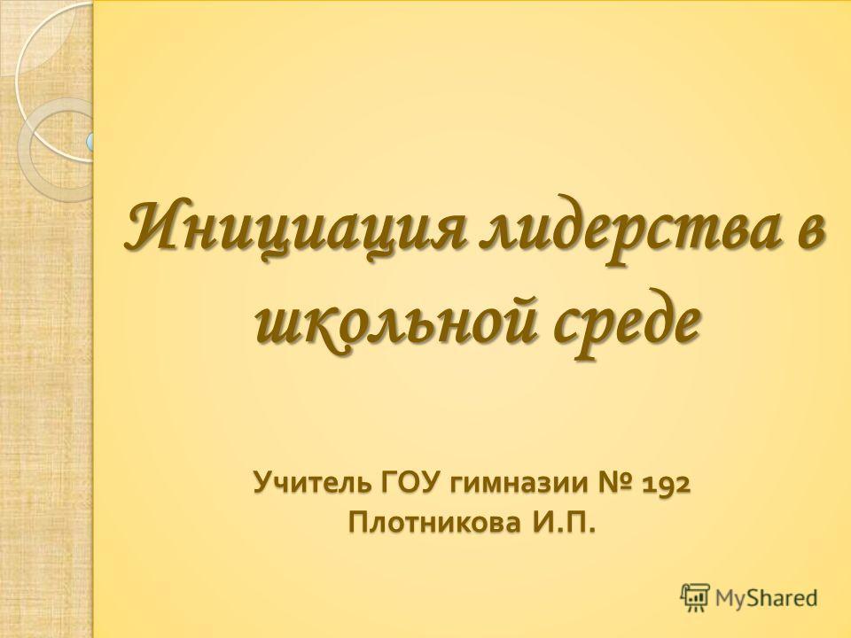 Инициация лидерства в школьной среде Учитель ГОУ гимназии 192 Плотникова И. П.