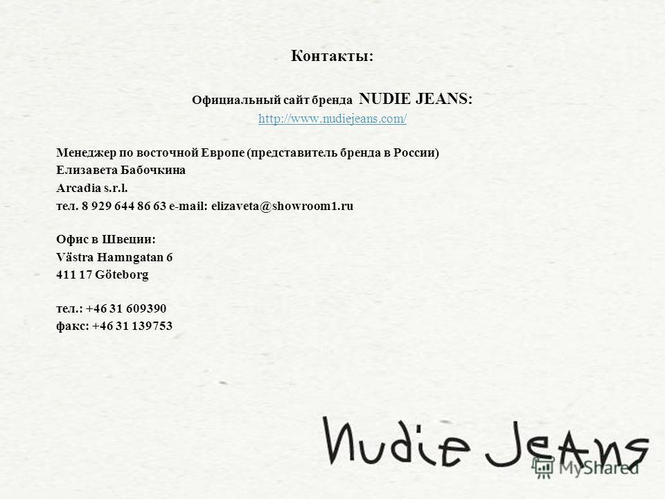 Контакты: Официальный сайт бренда NUDIE JEANS: http://www.nudiejeans.com/ Менеджер по восточной Европе (представитель бренда в России) Елизавета Бабочкина Arcadia s.r.l. тел. 8 929 644 86 63 e-mail: elizaveta@showroom1.ru Офис в Швеции: Västra Hamnga