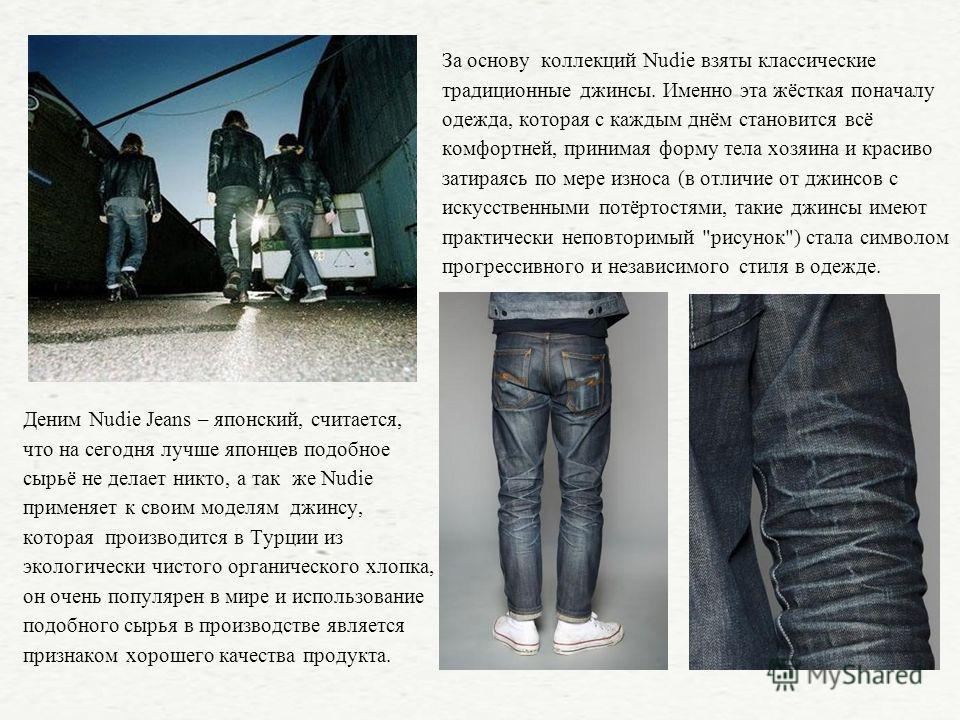 Деним Nudie Jeans – японский, считается, что на сегодня лучше японцев подобное сырьё не делает никто, а так же Nudie применяет к своим моделям джинсу, которая производится в Турции из экологически чистого органического хлопка, он очень популярен в ми