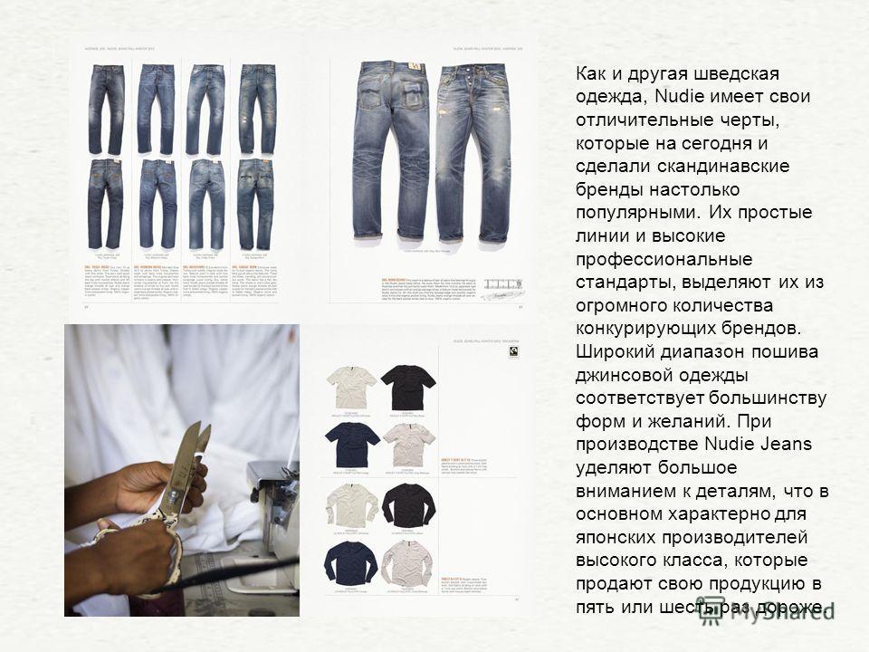 Как и другая шведская одежда, Nudie имеет свои отличительные черты, которые на сегодня и сделали скандинавские бренды настолько популярными. Их простые линии и высокие профессиональные стандарты, выделяют их из огромного количества конкурирующих брен