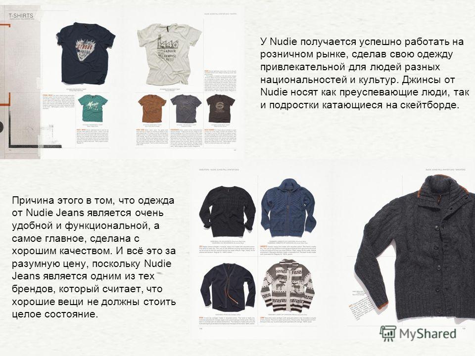 У Nudie получается успешно работать на розничном рынке, сделав свою одежду привлекательной для людей разных национальностей и культур. Джинсы от Nudie носят как преуспевающие люди, так и подростки катающиеся на скейтборде. Причина этого в том, что од