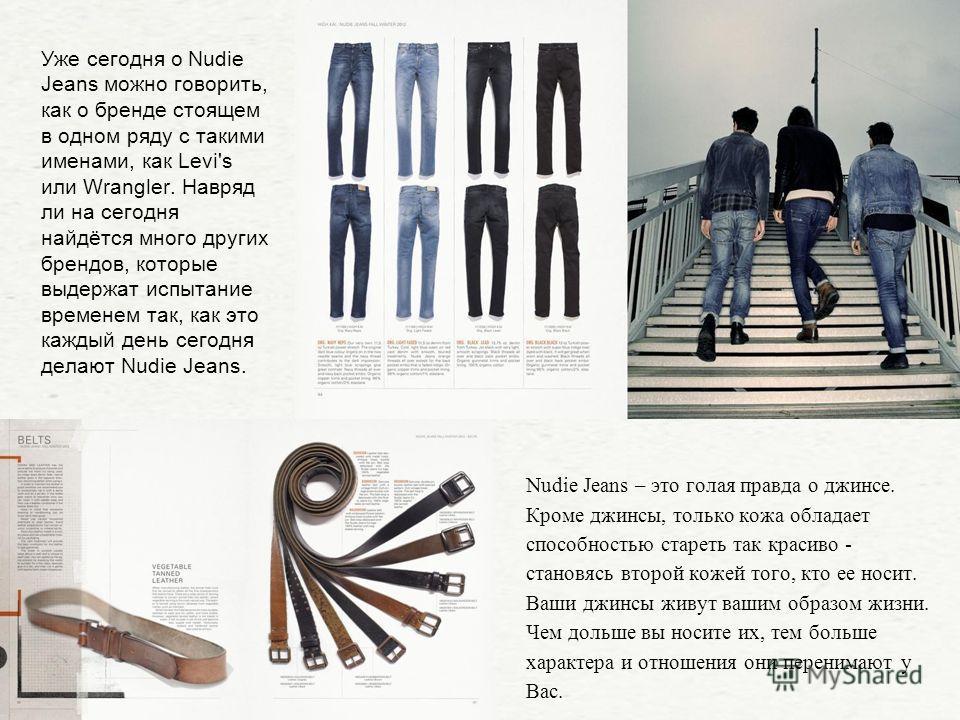 Уже сегодня о Nudie Jeans можно говорить, как о бренде стоящем в одном ряду с такими именами, как Levi's или Wrangler. Навряд ли на сегодня найдётся много других брендов, которые выдержат испытание временем так, как это каждый день сегодня делают Nud